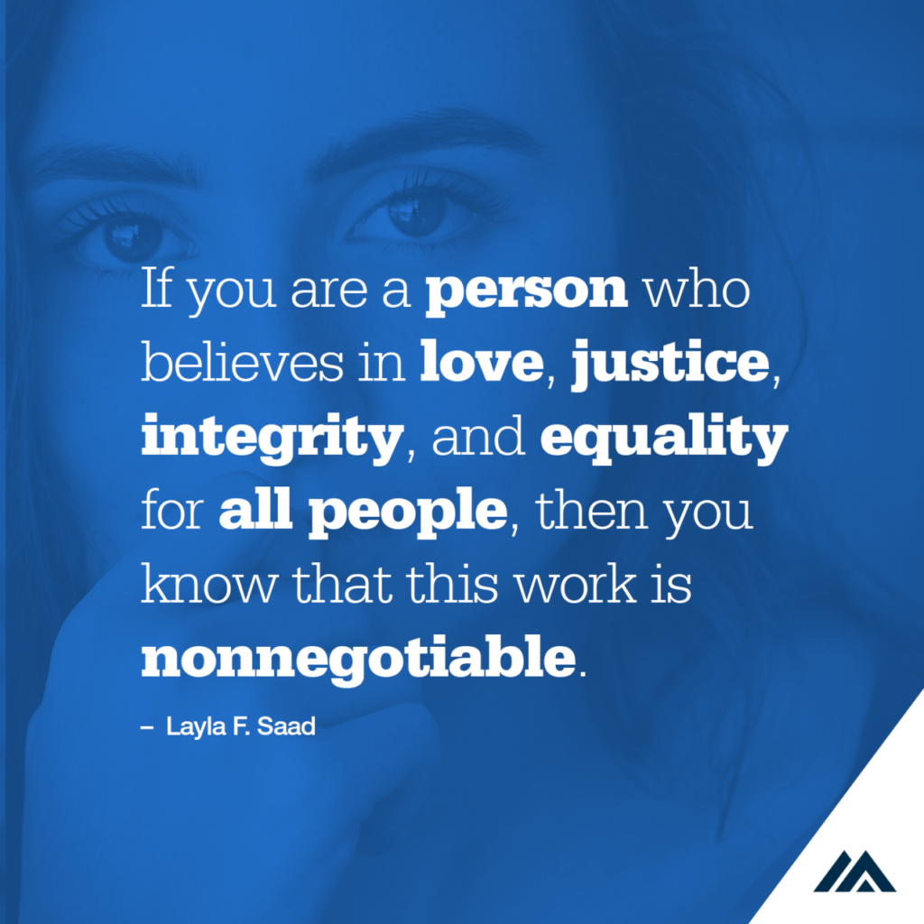 Quote over a photo of a woman's face. Quote text: If you are a person who believes in love, justice, integrity, and equity for all people, then you know that this work is nonnegotiable. Layla F Saad