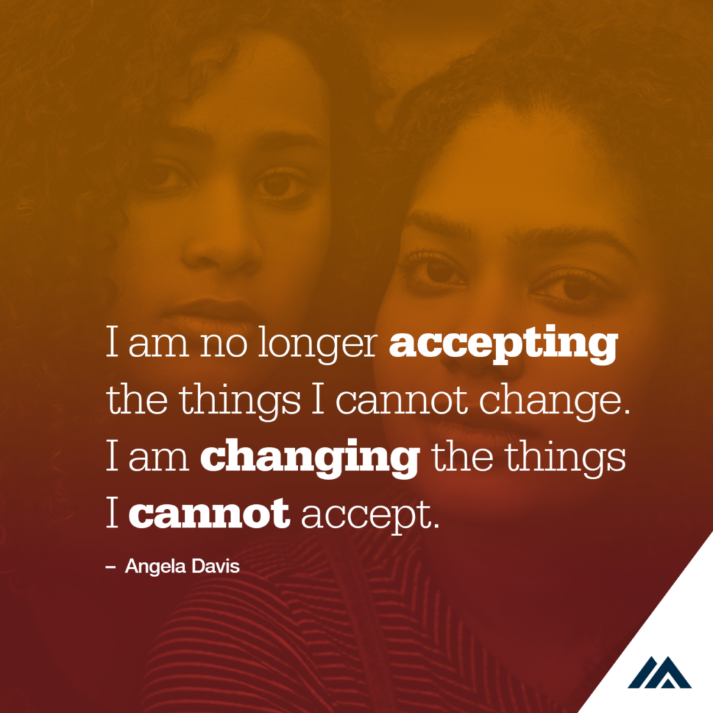 Quote from Angela Davis over photo of two women's faces. I am no longer accepting the things I cannot change. I am changing the things I cannot accept. Angela Davis