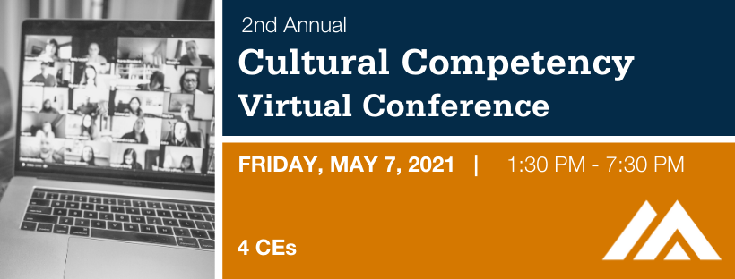 2nd Annual Cultural Competency Conference Friday, May 7, 2021 from 1:30 to 7:30 PM. 4 CEs available